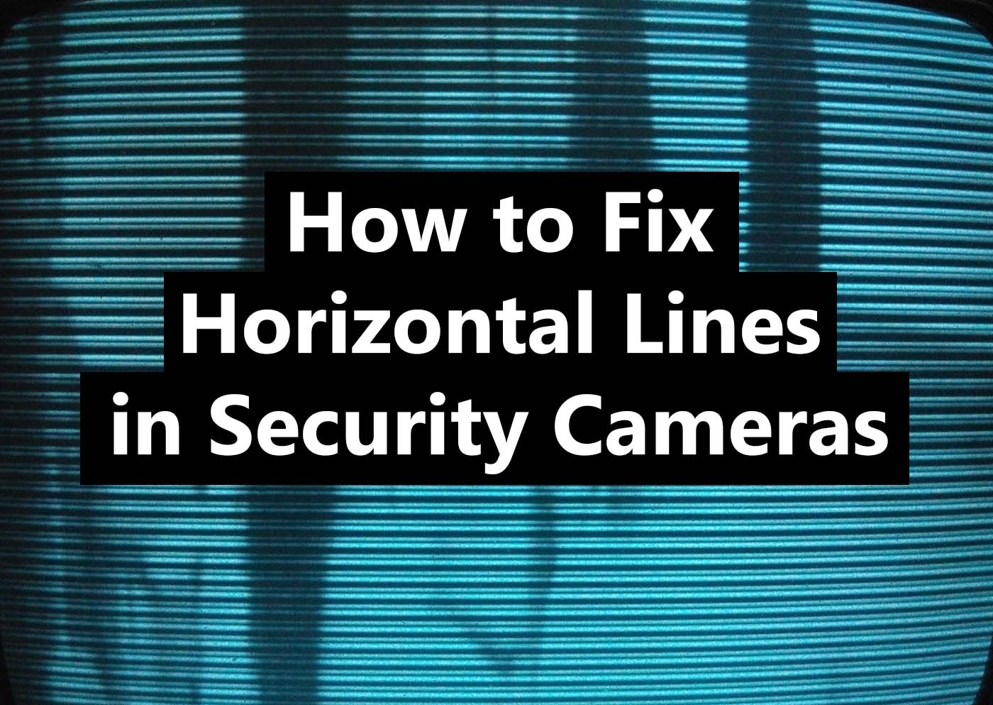How To Fix Horizontal Lines on Security Cameras